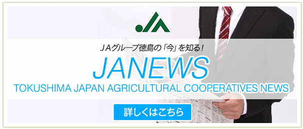 JA NEWS TOKUSHIMA JAPAN AGRICULTURAL COOPERATIVES NEWSJAグループ徳島の「今」を知る!